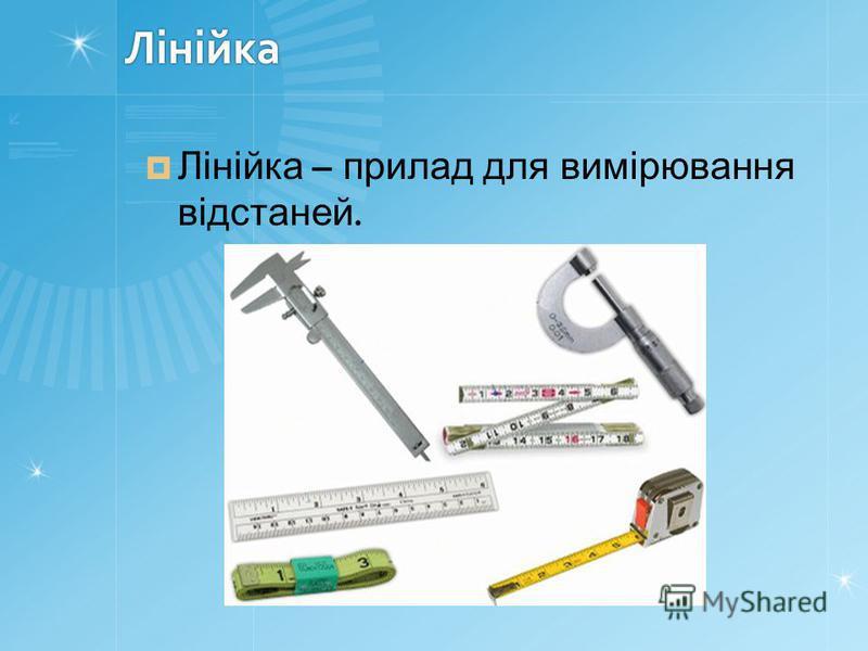 Лінійка Лінійка – прилад для вимірювання відстаней.