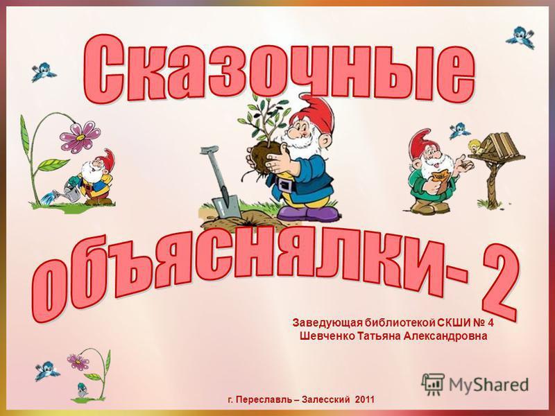 Заведующая библиотекой СКШИ 4 Шевченко Татьяна Александровна г. Переславль – Залесский 2011