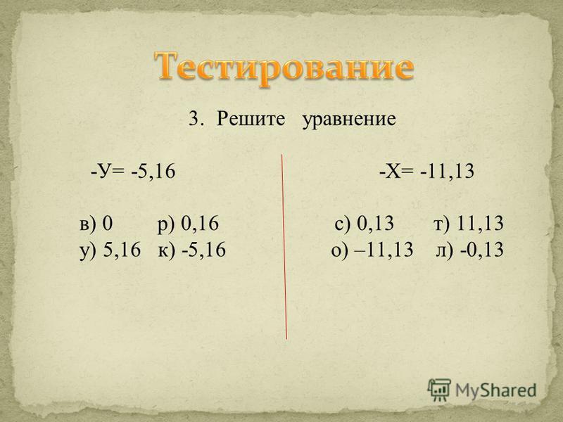 3. Решите уравнение -У= -5,16 -Х= -11,13 в) 0 р) 0,16 с) 0,13 т) 11,13 у) 5,16 к) -5,16 о) –11,13 л) -0,13
