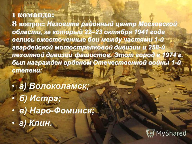 1 команда: 8 вопрос: Назовите районный центр Московской области, за который 22–23 октября 1941 года велись ожесточенные бои между частями 1-й гвардейской мотострелковой дивизии и 258-й пехотной дивизии фашистов. Этот город в 1974 г. был награжден орд