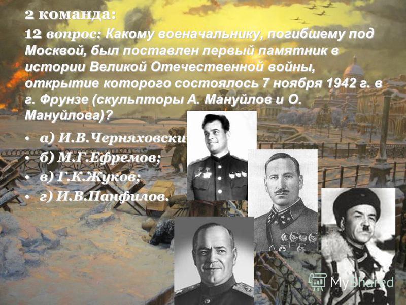 2 команда: 12 вопрос: Какому военачальнику, погибшему под Москвой, был поставлен первый памятник в истории Великой Отечественной войны, открытие которого состоялось 7 ноября 1942 г. в г. Фрунзе (скульпторы А. Мануйлов и О. Мануйлова)? а) И.В.Черняхов