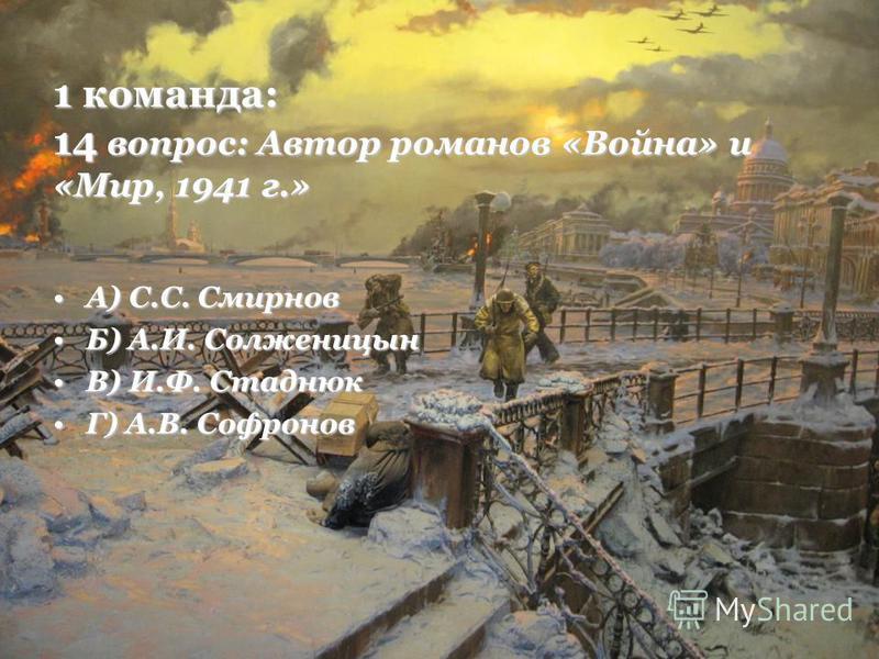 1 команда: 14 вопрос: Автор романов «Война» и «Мир, 1941 г.» А) С.С. СмирновА) С.С. Смирнов Б) А.И. СолженицынБ) А.И. Солженицын В) И.Ф. СтаднюкВ) И.Ф. Стаднюк Г) А.В. СофроновГ) А.В. Софронов