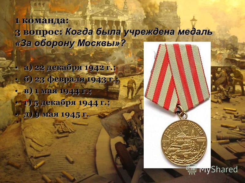 1 команда: 3 вопрос: Когда была учреждена медаль «За оборону Москвы»? а) 22 декабря 1942 г.;а) 22 декабря 1942 г.; б) 23 февраля 1943 г.;б) 23 февраля 1943 г.; в) 1 мая 1944 г.;в) 1 мая 1944 г.; г) 5 декабря 1944 г.;г) 5 декабря 1944 г.; д) 9 мая 194