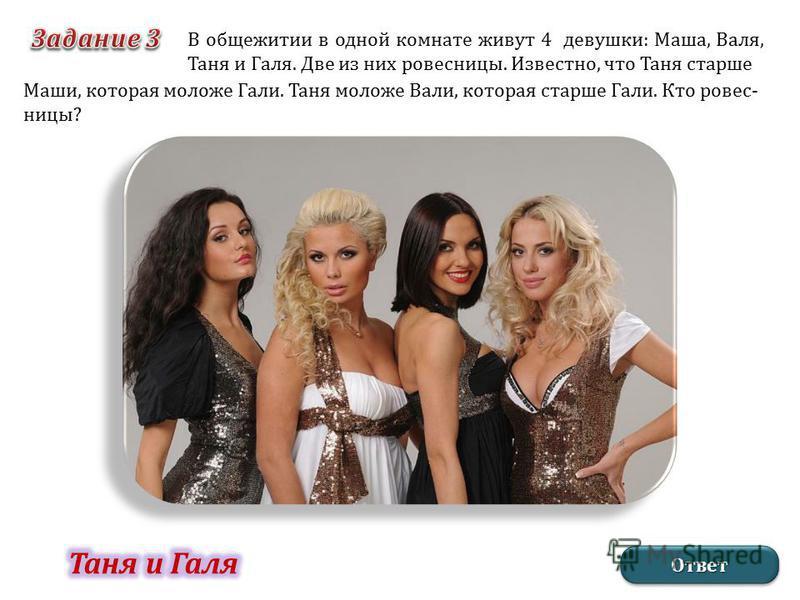 В общежитии в одной комнате живут 4 девушки: Маша, Валя, Таня и Галя. Две из них ровесницы. Известно, что Таня старше Маши, которая моложе Гали. Таня моложе Вали, которая старше Гали. Кто ровесницы? Ответ Ответ