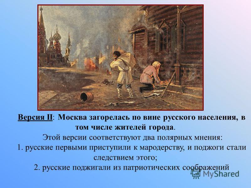 Версия II: Москва загорелась по вине русского населения, в том числе жителей города. Этой версии соответствуют два полярных мнения: 1. русские первыми приступили к мародерству, и поджоги стали следствием этого; 2. русские поджигали из патриотических