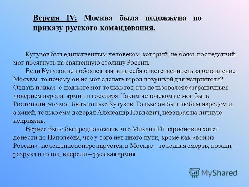 Версия IV: Москва была подожжена по приказу русского командования. Кутузов был единственным человеком, который, не боясь последствий, мог посягнуть на священную столицу России. Если Кутузов не побоялся взять на себя ответственность за оставление Моск