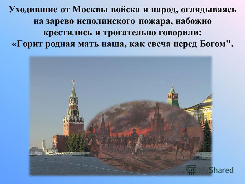 Уходившие от Москвы войска и народ, оглядываясь на зарево исполинского пожара, набожно крестились и трогательно говорили: «Горит родная мать наша, как свеча перед Богом.