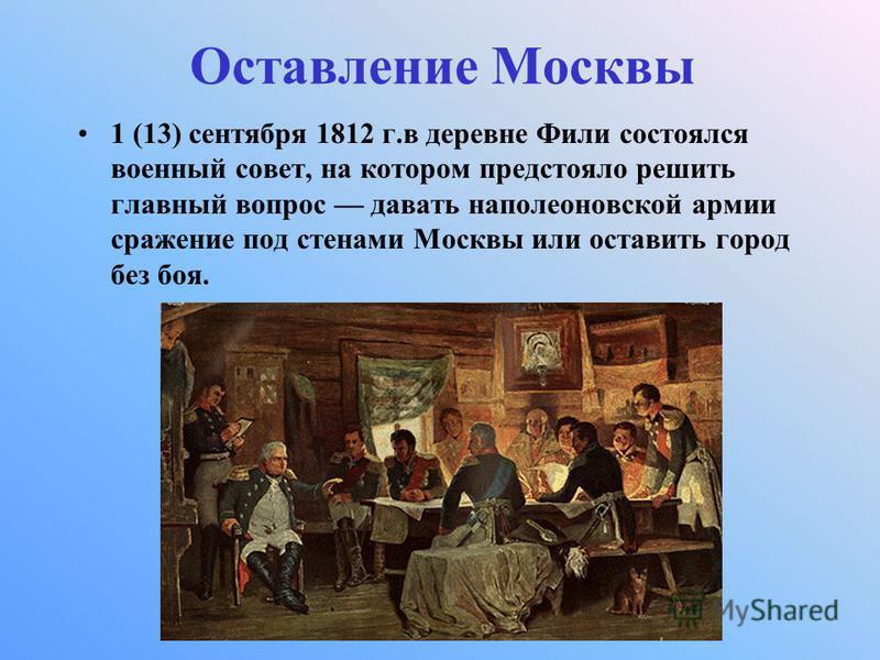 Оставление Москвы 1 (13) сентября 1812 г.в деревне Фили состоялся военный совет, на котором предстояло решить главный вопрос давать наполеоновской армии сражение под стенами Москвы или оставить город без боя.