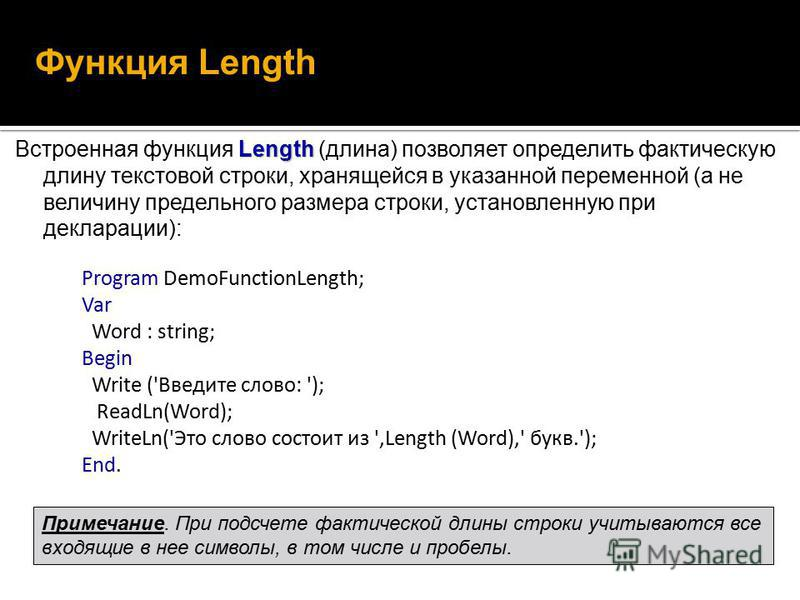 Length Встроенная функция Length (длина) позволяет определить фактическую длину текстовой строки, хранящейся в указанной переменной (а не величину предельного размера строки, установленную при декларации): Функция Length Program DemoFunctionLength; V