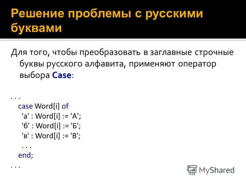 Case Для того, чтобы преобразовать в заглавные строчные буквы русского алфавита, применяют оператор выбора Case: Решение проблемы с русскими буквами... case Word[i] of 'a' : Word[i] := 'A'; 'б' : Word[i] := 'Б'; 'в' : Word[i] := 'В';... end;...