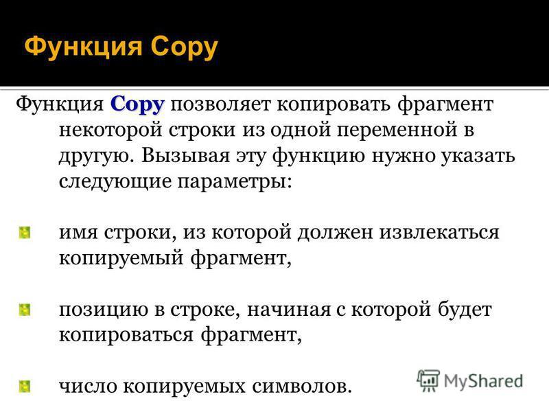 Функция Copy Copy Функция Copy позволяет копировать фрагмент некоторой строки из одной переменной в другую. Вызывая эту функцию нужно указать следующие параметры: имя строки, из которой должен извлекаться копируемый фрагмент, позицию в строке, начина
