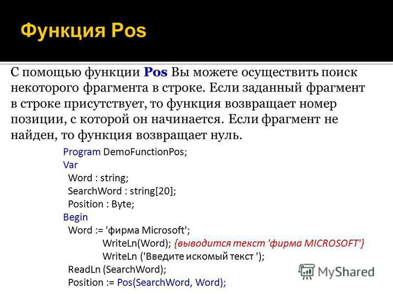 Pos C помощью функции Pos Вы можете осуществить поиск некоторого фрагмента в строке. Если заданный фрагмент в строке присутствует, то функция возвращает номер позиции, с которой он начинается. Если фрагмент не найден, то функция возвращает нуль. Prog