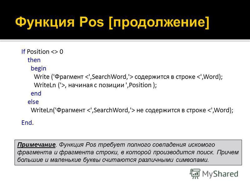 If Position <> 0 then begin Write ('Фрагмент содержится в строке, начиная с позиции ',Position ); end else WriteLn('Фрагмент не содержится в строке <',Word); End. Примечание. Функция Pos требует полного совпадения искомого фрагмента и фрагмента строк