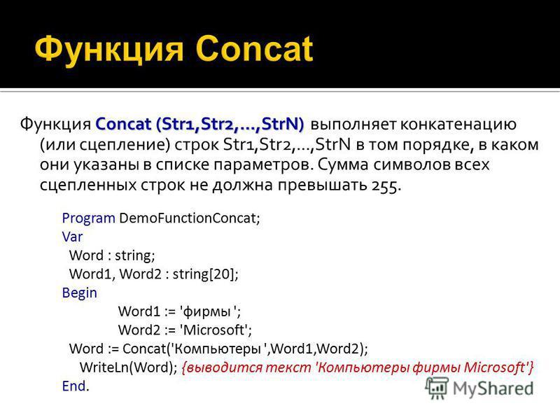 Concat (Str1,Str2,...,StrN) Функция Concat (Str1,Str2,...,StrN) выполняет конкатенацию (или сцепление) строк Str1,Str2,...,StrN в том порядке, в каком они указаны в списке параметров. Сумма символов всех сцепленных строк не должна превышать 255. Prog