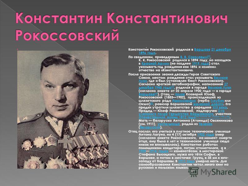 Константин Рокоссовский родился в Варшаве 21 декабря 1896 года.Варшаве 21 декабря 1896 года По сведениям, приведенным Б. В. Соколовым [2], К. К. Рокоссовский родился в 1894 году, но находясь в Красной Армии (не позднее 1919 года) стал указывать год р