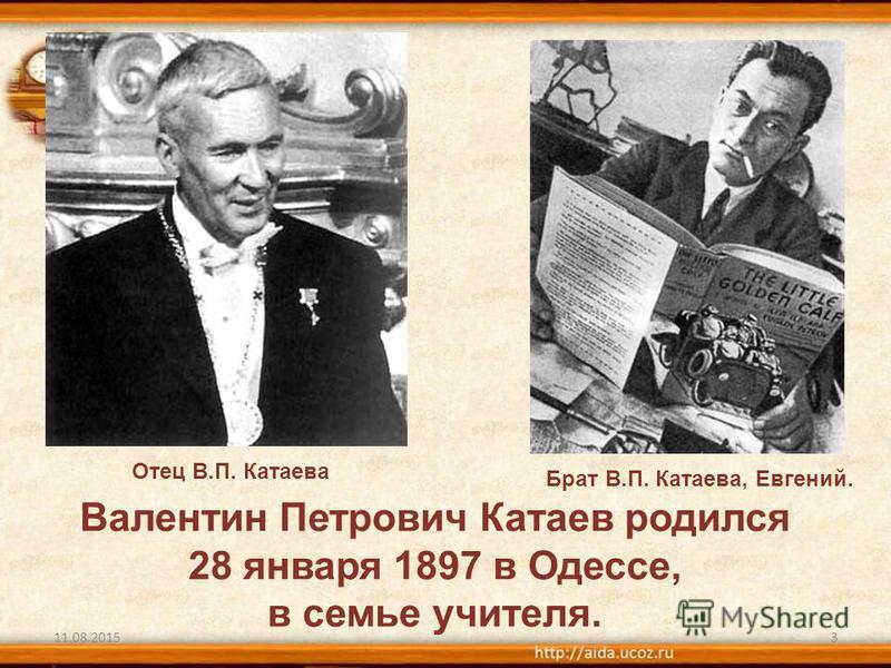 11.08.20153 Валентин Петрович Катаев родился 28 января 1897 в Одессе, в семье учителя. Отец В.П. Катаева Брат В.П. Катаева, Евгений.