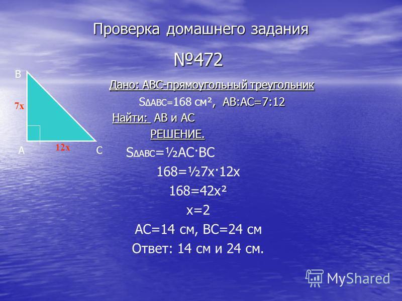 Проверка домашнего задания 472 Дано: ABC-прямоугольный треугольник Дано: ABC-прямоугольный треугольник, AB:AC=7:12 S ABC= 168 см², AB:AC=7:12 Найти: AB и AC Найти: AB и AC РЕШЕНИЕ. РЕШЕНИЕ. S ABC =½АС·ВС 168=½7 х·12 х 168=42 х² х=2 АС=14 см, ВС=24 см