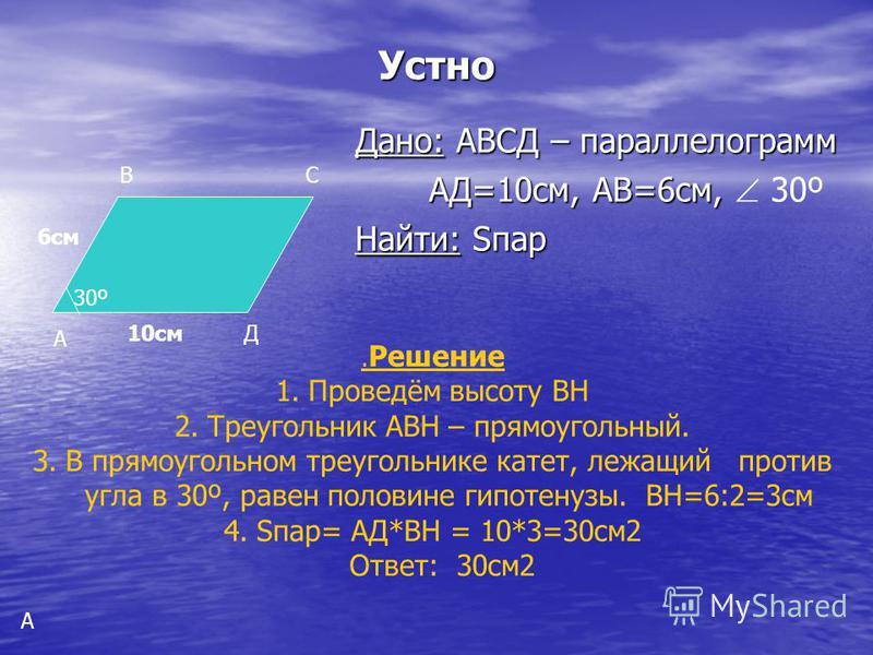 Устно Дано: АВСД – параллелограмм Дано: АВСД – параллелограмм АД=10 см, АВ=6 см, АД=10 см, АВ=6 см, 30º Найти: Sпар Найти: Sпар А ВС Д10 см 6 см 30º А. Решение 1.Проведём высоту ВН 2. Треугольник АВН – прямоугольный. 3. В прямоугольном треугольнике к