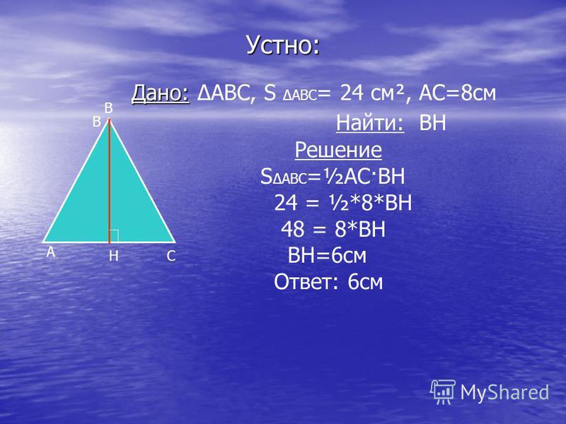 Устно: Дано: Дано: ABC, S ABC = 24 см², АС=8 см Найти: ВН Решение S ABC =½АС·ВН 24 = ½*8*ВН 48 = 8*ВН ВН=6 см Ответ: 6 см А В СН В