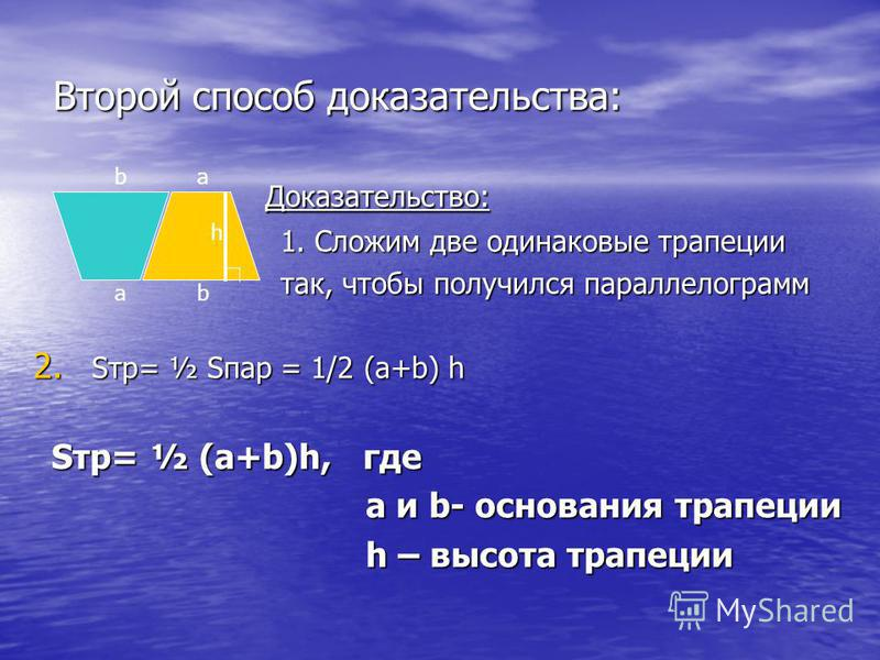 Второй способ доказательства: Доказательство: Доказательство: 1. Сложим две одинаковые трапеции 1. Сложим две одинаковые трапеции так, чтобы получился параллелограмм так, чтобы получился параллелограмм 2. Sтр= ½ Sпар = 1/2 (a+b) h Sтр= ½ (a+b)h, где