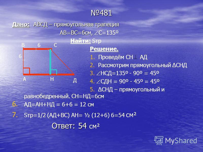 481 Дано: АВСД – прямоугольная трапеция АВ=ВС=6 см, АВ=ВС=6 см, С=135º Найти: Sтр Решение. 1. Проведём СН АД 2. Рассмотрим прямоугольный СНД 3. НСД=135º - 90º = 45º 4. СДН = 90º - 45º = 45º 5. СНД – прямоугольный и равнобедренный. СН=НД=6 см 6. 6. АД