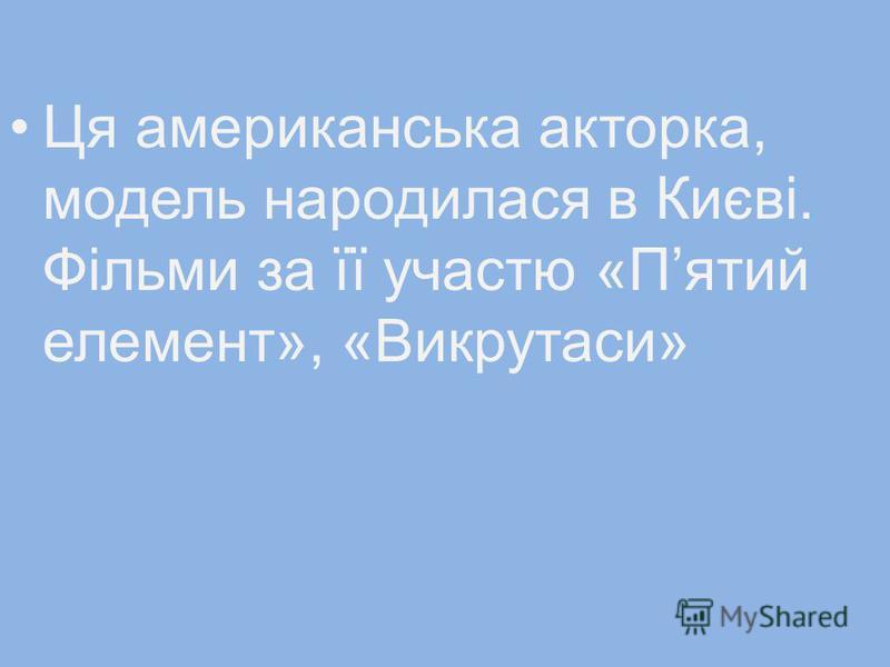 Ця американська акторка, модель народилася в Києві. Фільми за її участю «Пятий елемент», «Викрутаси»