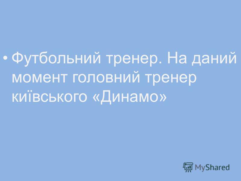Футбольний тренер. На даний момент головний тренер київського «Динамо»