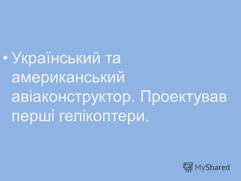 Український та американський авіаконструктор. Проектував перші гелікоптери.