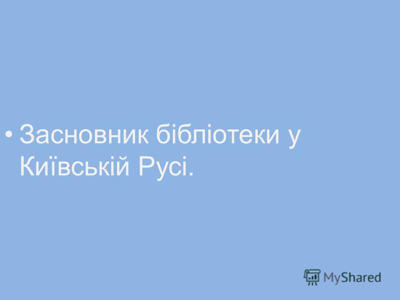 Засновник бібліотеки у Київській Русі.