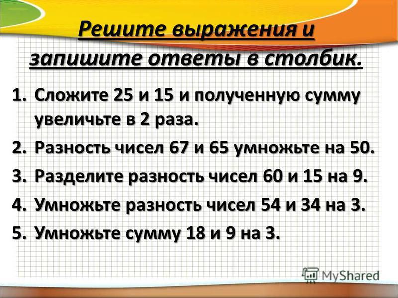 Решите выражения и запишите ответы в столбик Решите выражения и запишите ответы в столбик. 1. Сложите 25 и 15 и полученную сумму увеличьте в 2 раза. 2. Разность чисел 67 и 65 умножьте на 50. 3. Разделите разность чисел 60 и 15 на 9. 4. Умножьте разно