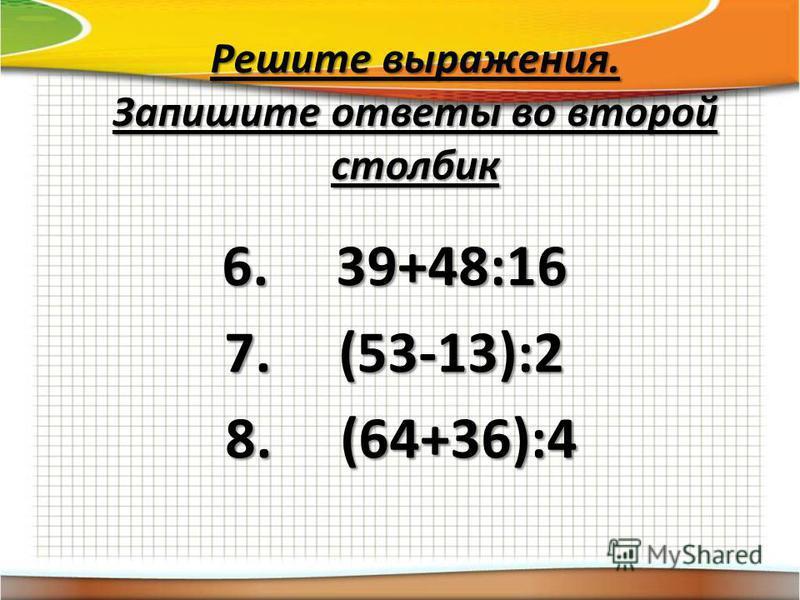 Решите выражения. Запишите ответы во второй столбик 6. 39+48:16 7. (53-13):2 8. (64+36):4 8. (64+36):4