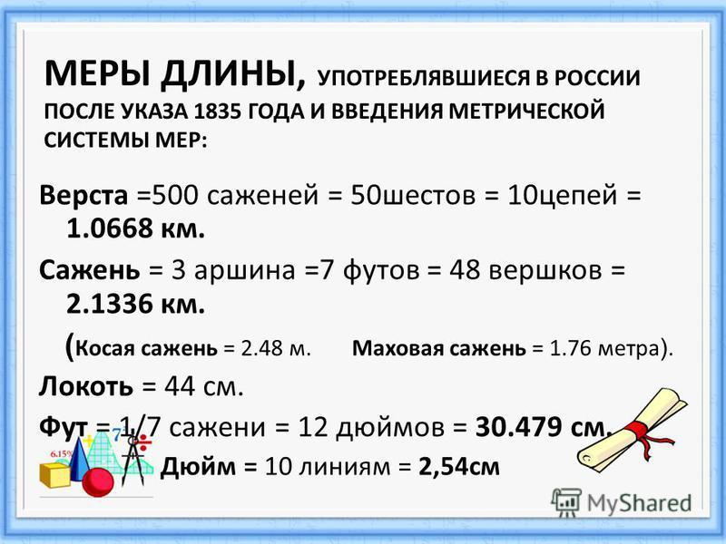 Верста =500 саженей = 50 шестов = 10 цепей = 1.0668 км. Сажень = 3 аршина =7 футов = 48 вершков = 2.1336 км. ( Косая сажень = 2.48 м. Маховая сажень = 1.76 метра ). Локоть = 44 см. Фут = 1/7 сажени = 12 дюймов = 30.479 см. Дюйм = 10 линиям = 2,54 см