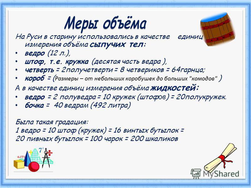 На Руси в старину использовались в качестве единиц измерения объёма сыпучих тел : ведро (12 л.), штоф, т.е. кружка (десятая часть ведра ), четверть = 2 полу четверти = 8 четвериков = 64 гарнца; короб = ( Размеры – от небольших коробушек до больших