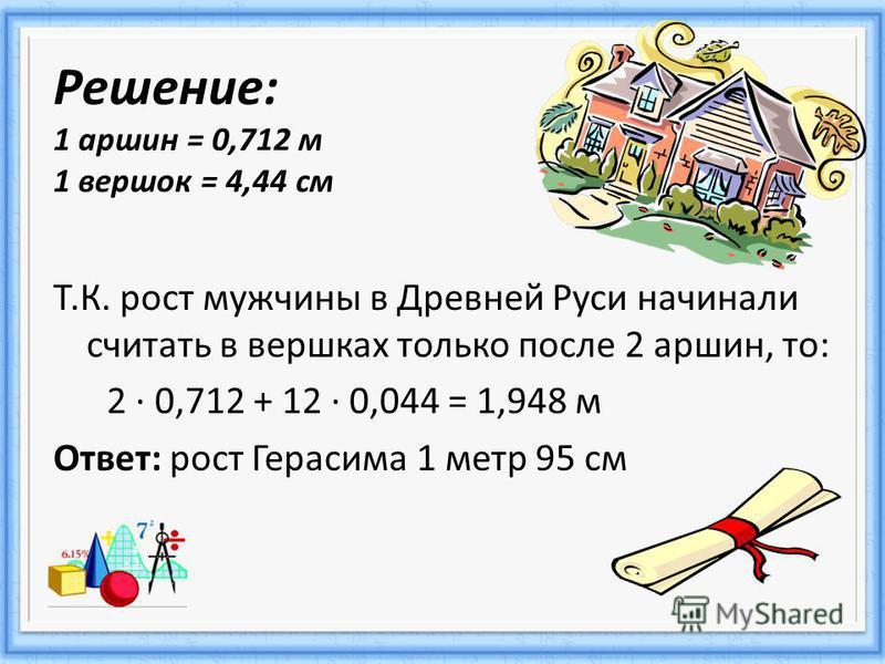 Решение: 1 аршин = 0,712 м 1 вершок = 4,44 см Т.К. рост мужчины в Древней Руси начинали считать в вершках только после 2 аршин, то: 2 · 0,712 + 12 · 0,044 = 1,948 м Ответ: рост Герасима 1 метр 95 см
