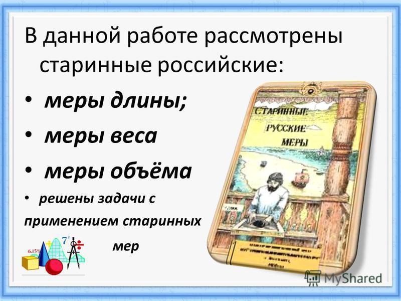 В данной работе рассмотрены старинные российские: меры длины; меры веса меры объёма решены задачи с применением старинных мер
