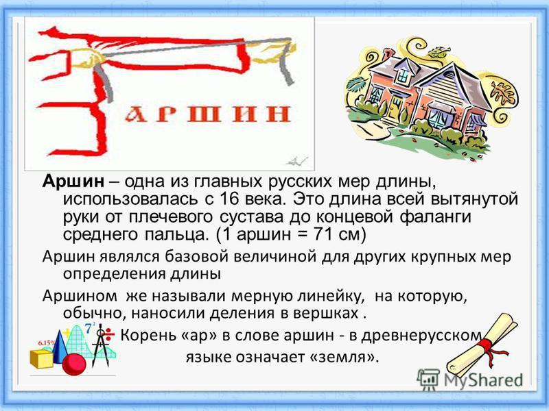 Аршин – одна из главных русских мер длины, использовалась с 16 века. Это длина всей вытянутой руки от плечевого сустава до концевой фаланги среднего пальца. (1 аршин = 71 см) Аршин являлся базовой величиной для других крупных мер определения длины Ар