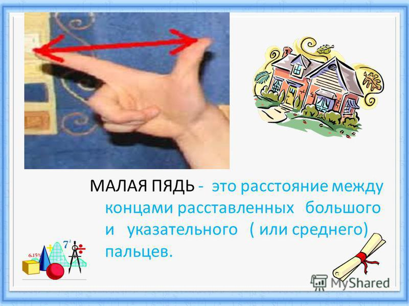 МАЛАЯ ПЯДЬ - это расстояние между концами расставленных большого и указательного ( или среднего) пальцев.