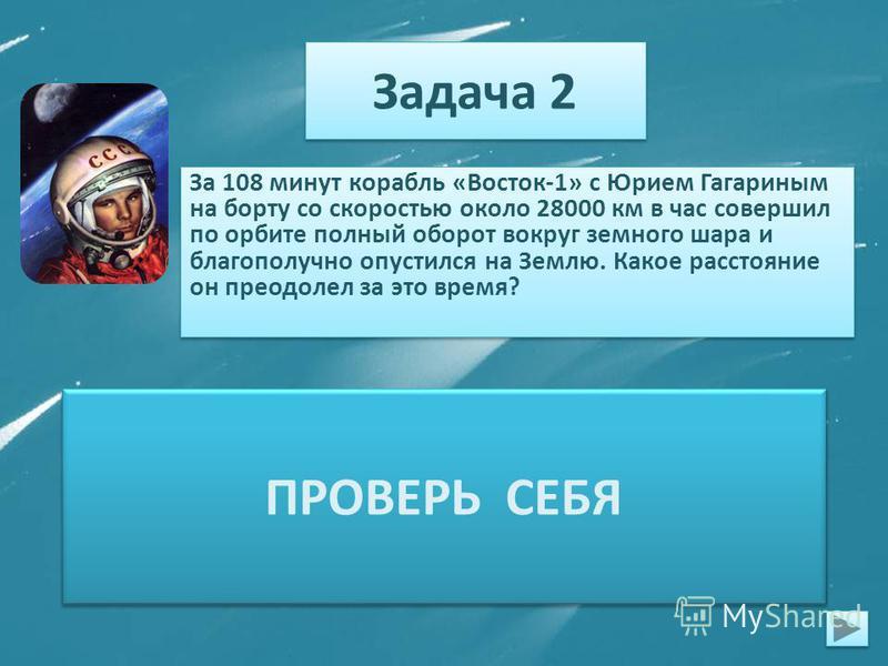 Задача 2 За 108 минут корабль «Восток-1» с Юрием Гагариным на борту со скоростью около 28000 км в час совершил по орбите полный оборот вокруг земного шара и благополучно опустился на Землю. Какое расстояние он преодолел за это время? 1)108 мин = 1 ч