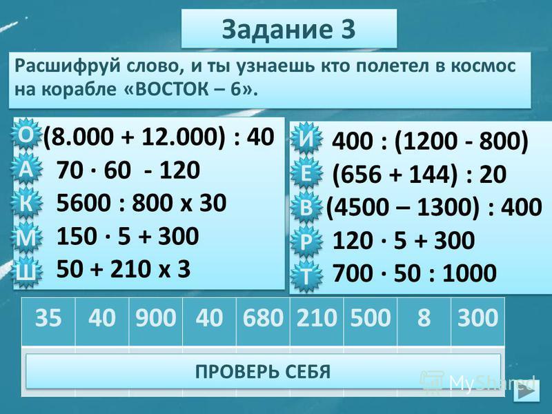 Задание 3 Расшифруй слово, и ты узнаешь кто полетел в космос на корабле «ВОСТОК – 6». (8.000 + 12.000) : 40 70 · 60 - 120 5600 : 800 х 30 150 · 5 + 300 50 + 210 х 3 (8.000 + 12.000) : 40 70 · 60 - 120 5600 : 800 х 30 150 · 5 + 300 50 + 210 х 3 400 :