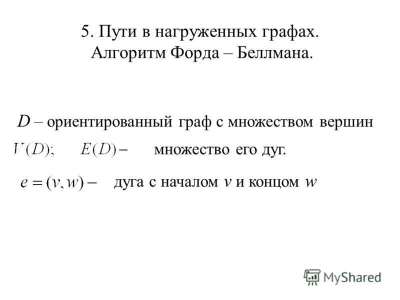 5. Пути в нагруженных графах. Алгоритм Форда – Беллмана. D – ориентированный граф с множеством вершин множество его дуг. дуга с началом v и концом w