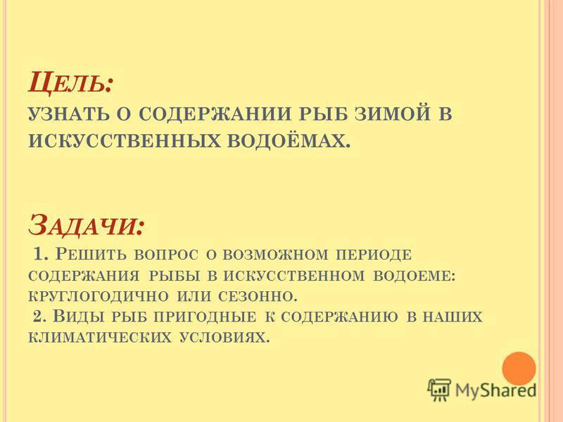 Ц ЕЛЬ : УЗНАТЬ О СОДЕРЖАНИИ РЫБ ЗИМОЙ В ИСКУССТВЕННЫХ ВОДОЁМАХ. З АДАЧИ : 1. Р ЕШИТЬ ВОПРОС О ВОЗМОЖНОМ ПЕРИОДЕ СОДЕРЖАНИЯ РЫБЫ В ИСКУССТВЕННОМ ВОДОЕМЕ : КРУГЛОГОДИЧНО ИЛИ СЕЗОННО. 2. В ИДЫ РЫБ ПРИГОДНЫЕ К СОДЕРЖАНИЮ В НАШИХ КЛИМАТИЧЕСКИХ УСЛОВИЯХ.