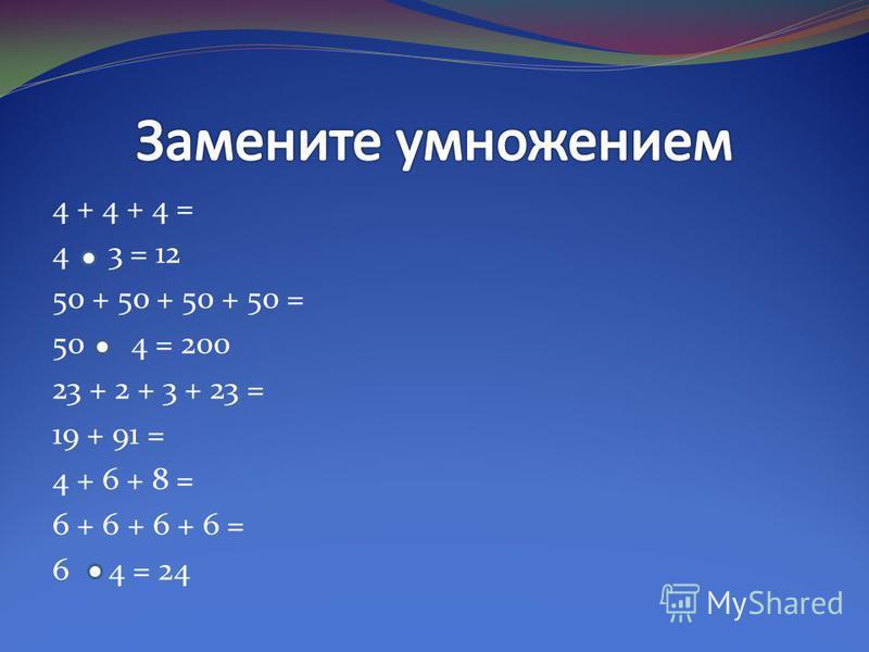 4 + 4 + 4 = 4 3 = 12 50 + 50 + 50 + 50 = 50 4 = 200 23 + 2 + 3 + 23 = 19 + 91 = 4 + 6 + 8 = 6 + 6 + 6 + 6 = 6 4 = 24