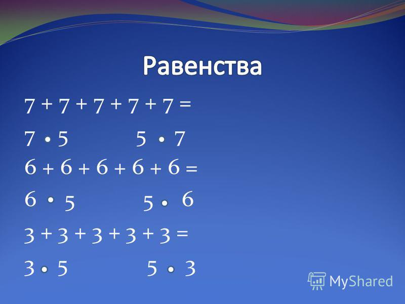 7 + 7 + 7 + 7 + 7 = 7 5 5 7 6 + 6 + 6 + 6 + 6 = 6 5 5 6 3 + 3 + 3 + 3 + 3 = 3 5 5 3