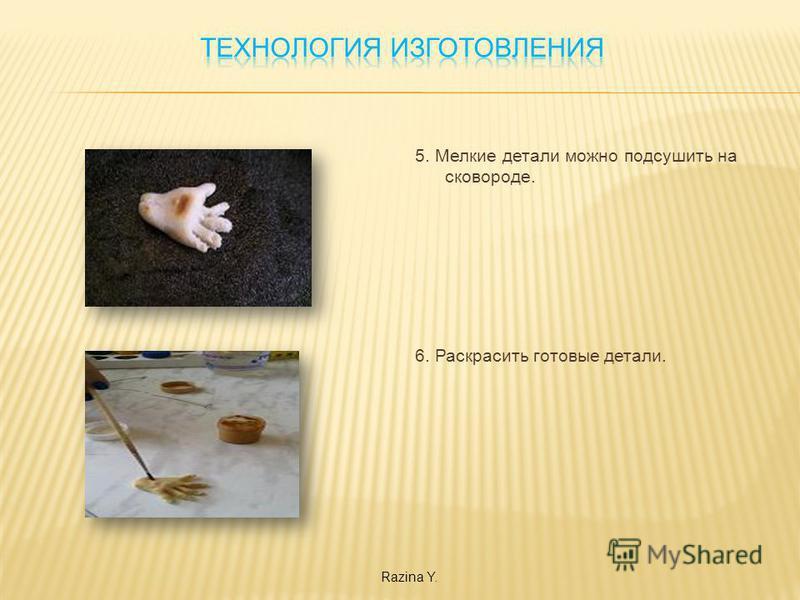 5. Мелкие детали можно подсушить на сковороде. 6. Раскрасить готовые детали. Razina Y.