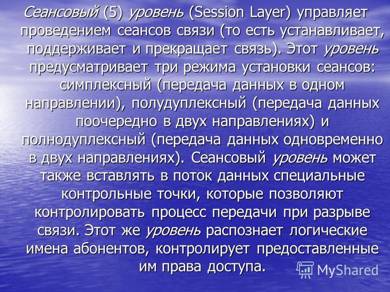 Сеансовый (5) уровень (Session Layer) управляет проведением сеансов связи (то есть устанавливает, поддерживает и прекращает связь). Этот уровень предусматривает три режима установки сеансов: симплексный (передача данных в одном направлении), полудупл