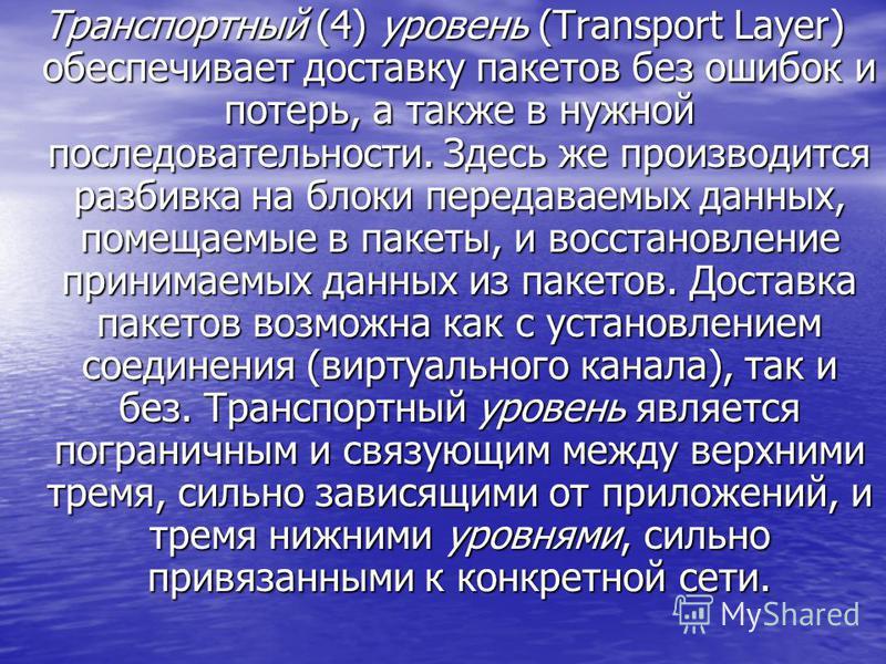 Транспортный (4) уровень (Transport Layer) обеспечивает доставку пакетов без ошибок и потерь, а также в нужной последовательности. Здесь же производится разбивка на блоки передаваемых данных, помещаемые в пакеты, и восстановление принимаемых данных и