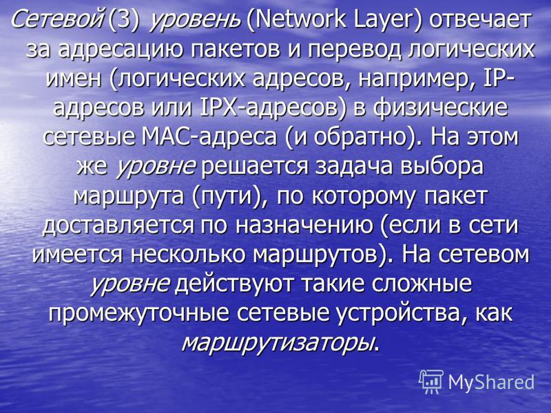 Сетевой (3) уровень (Network Layer) отвечает за адресацию пакетов и перевод логических имен (логических адресов, например, IP- адресов или IPX-адресов) в физические сетевые MAC-адреса (и обратно). На этом же уровне решается задача выбора маршрута (пу