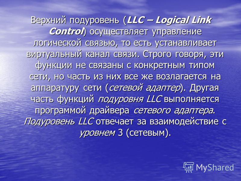 Верхний подуровень (LLC – Logical Link Control) осуществляет управление логической связью, то есть устанавливает виртуальный канал связи. Строго говоря, эти функции не связаны с конкретным типом сети, но часть из них все же возлагается на аппаратуру