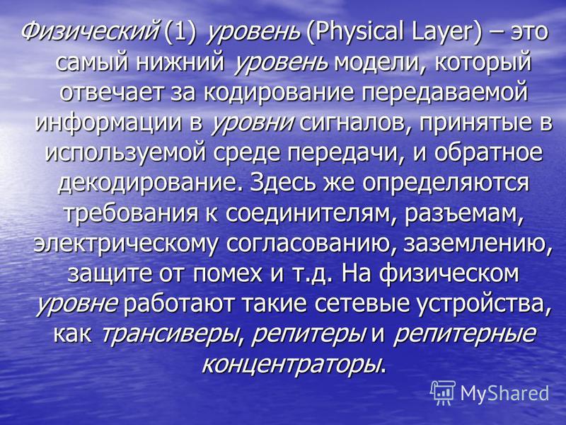 Физический (1) уровень (Physical Layer) – это самый нижний уровень модели, который отвечает за кодирование передаваемой информации в уровни сигналов, принятые в используемой среде передачи, и обратное декодирование. Здесь же определяются требования к