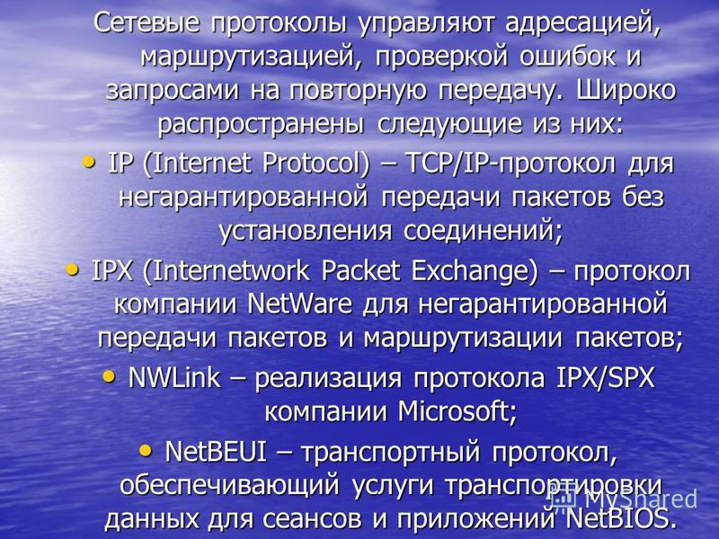 Сетевые протоколы управляют адресацией, маршрутизацией, проверкой ошибок и запросами на повторную передачу. Широко распространены следующие из них: IP (Internet Protocol) – TCP/IP-протокол для негарантированной передачи пакетов без установления соеди